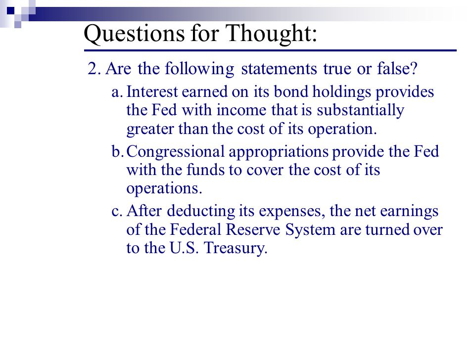 Questions for Thought: 2. Are the following statements true or false? a.Interest earned on its bond holdings provides the Fed with income that is subs