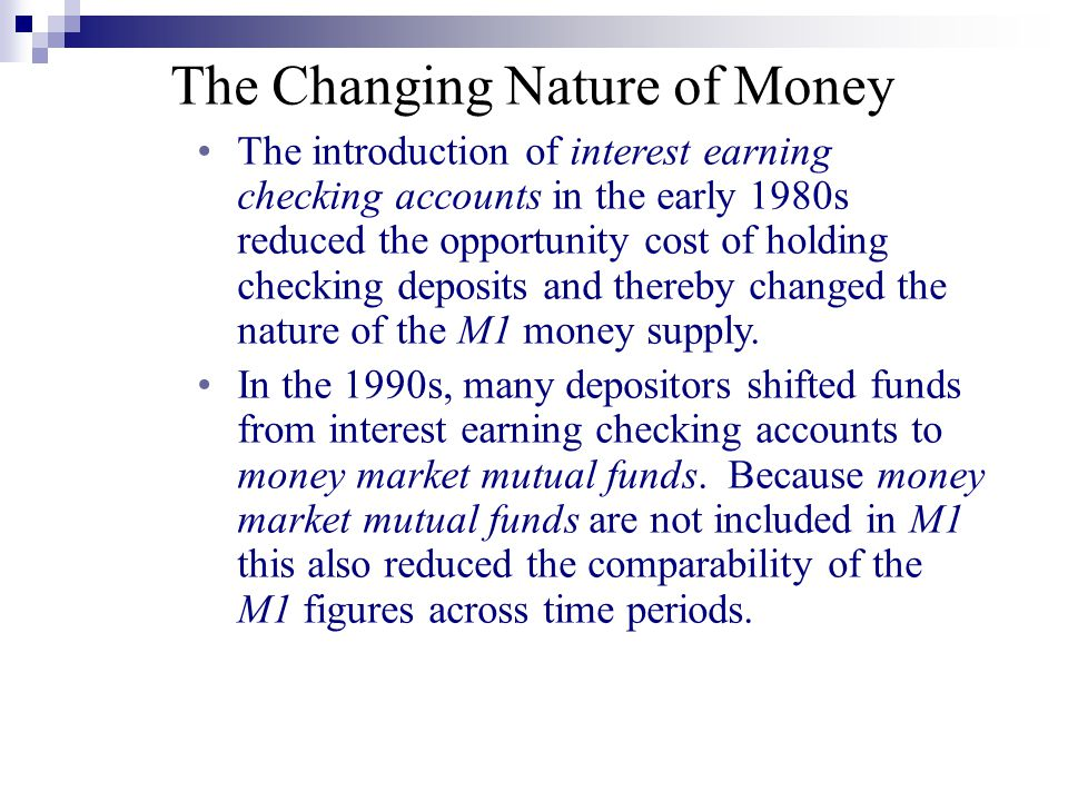 The Changing Nature of Money The introduction of interest earning checking accounts in the early 1980s reduced the opportunity cost of holding checkin