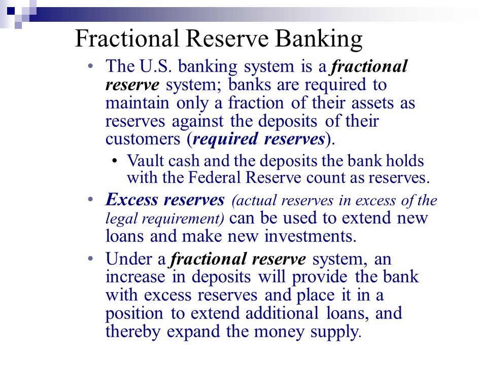 The U.S. banking system is a fractional reserve system; banks are required to maintain only a fraction of their assets as reserves against the deposit