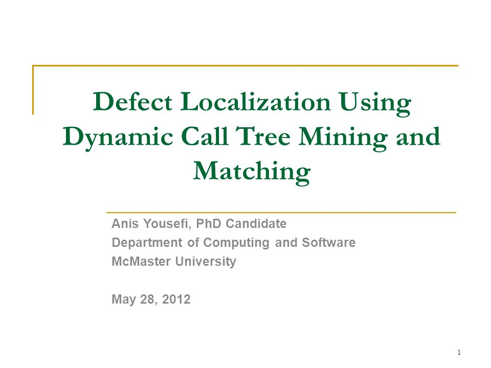 Defect Localization Using Dynamic Call Tree Mining and Matching Anis Yousefi, PhD Candidate Department of Computing and Software McMaster University May 28, 2012 1