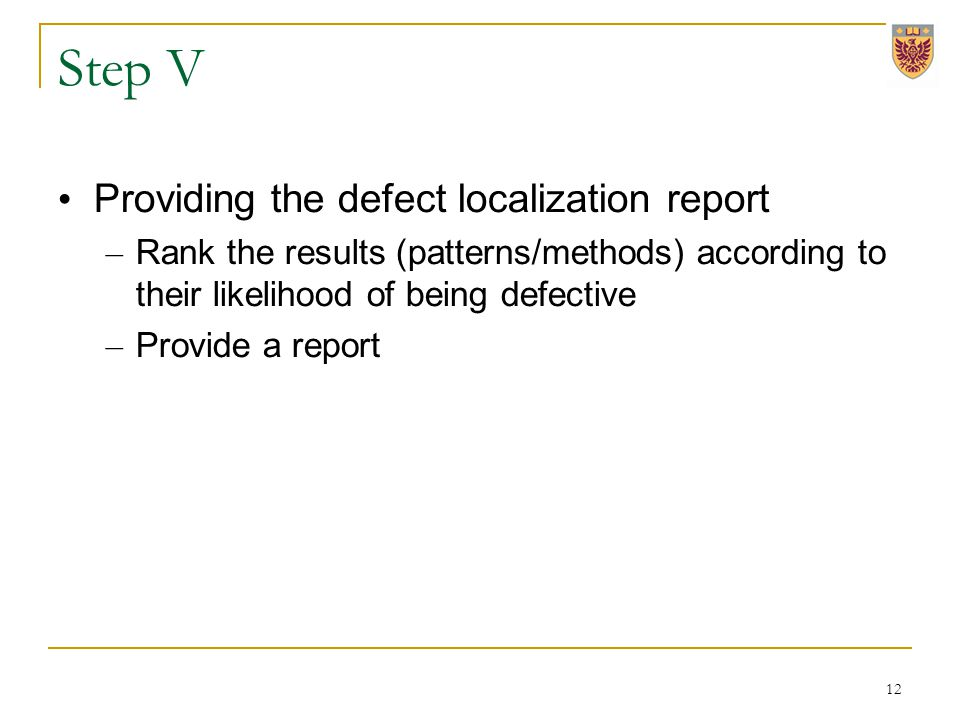 Step V Providing the defect localization report – Rank the results (patterns/methods) according to their likelihood of being defective – Provide a report 12