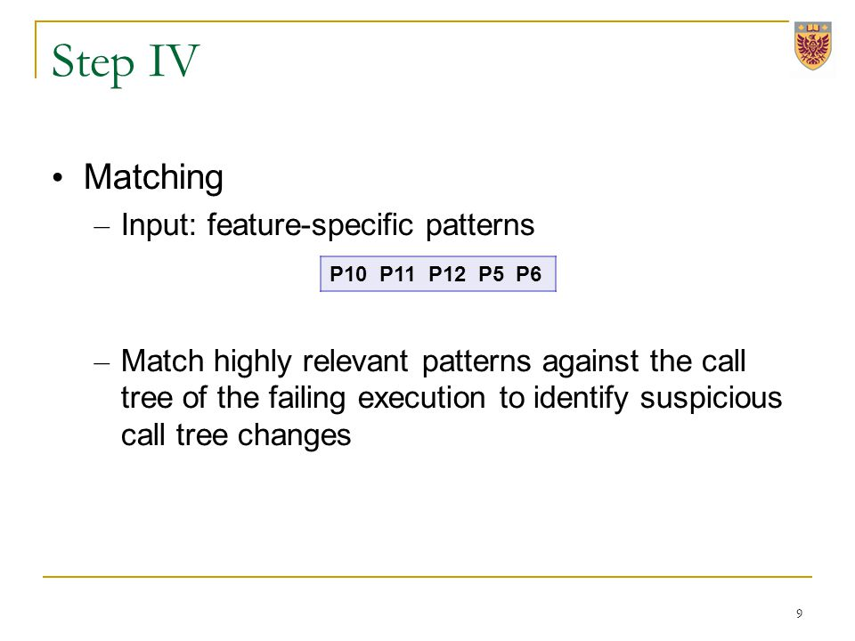 Step IV Matching – Input: feature-specific patterns – Match highly relevant patterns against the call tree of the failing execution to identify suspicious call tree changes 9 P10 P11 P12 P5 P6