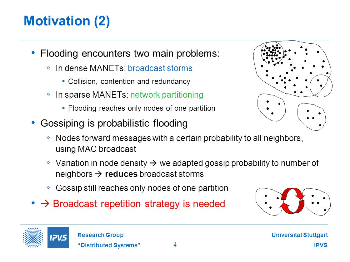 Universität Stuttgart IPVS Research Group Distributed Systems 4 Motivation (2) Flooding encounters two main problems: ◦ In dense MANETs: broadcast storms ▪ Collision, contention and redundancy ◦ In sparse MANETs: network partitioning ▪ Flooding reaches only nodes of one partition Gossiping is probabilistic flooding ◦ Nodes forward messages with a certain probability to all neighbors, using MAC broadcast ◦ Variation in node density  we adapted gossip probability to number of neighbors  reduces broadcast storms ◦ Gossip still reaches only nodes of one partition  Broadcast repetition strategy is needed