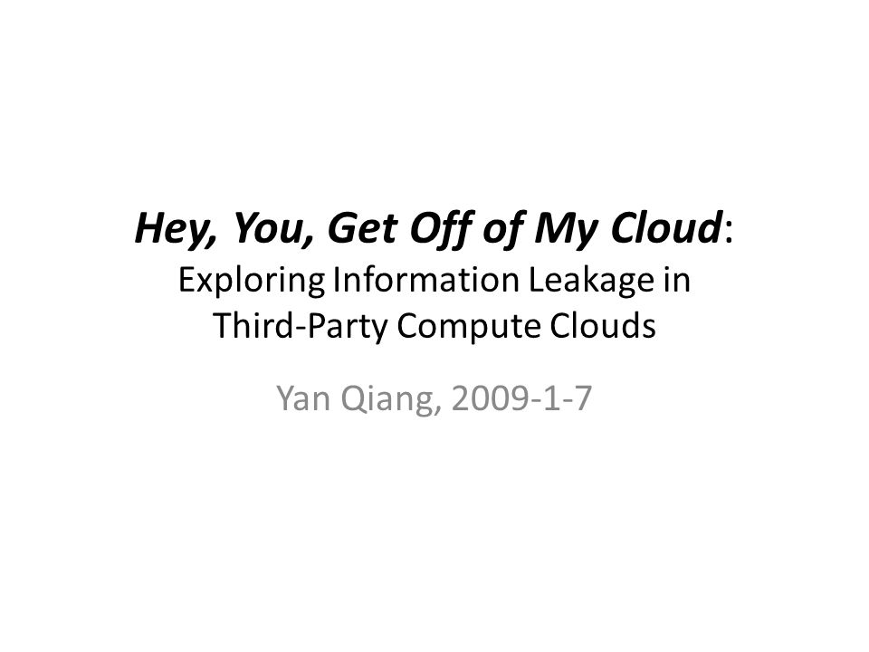 Hey, You, Get Off of My Cloud: Exploring Information Leakage in Third-Party Compute Clouds Yan Qiang, 2009-1-7