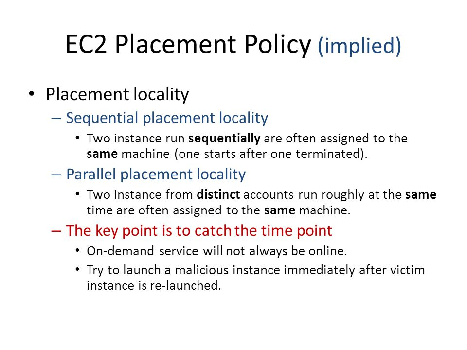 EC2 Placement Policy (implied) Placement locality – Sequential placement locality Two instance run sequentially are often assigned to the same machine (one starts after one terminated).
