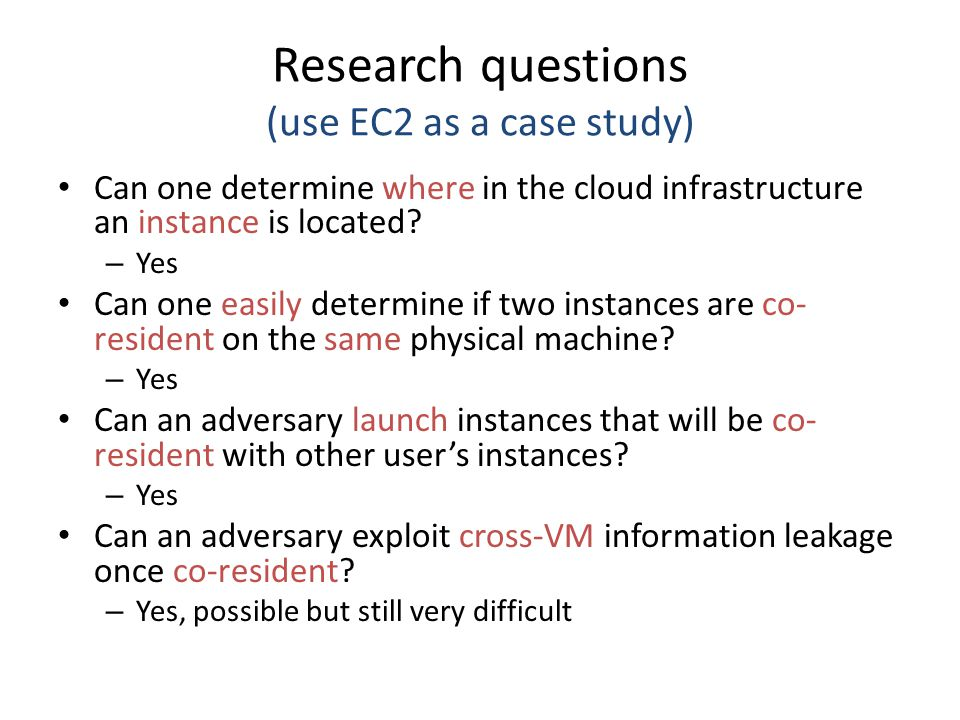 Research questions (use EC2 as a case study) Can one determine where in the cloud infrastructure an instance is located.