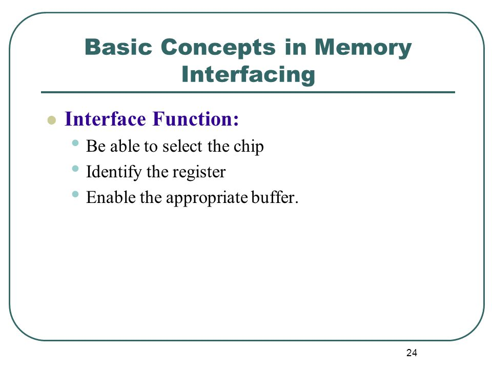 Basic Concepts in Memory Interfacing Interface Function: Be able to select the chip Identify the register Enable the appropriate buffer.