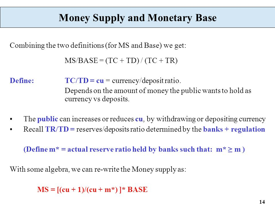 14 Money Supply and Monetary Base Combining the two definitions (for MS and Base) we get: MS/BASE = (TC + TD) / (TC + TR) Define:TC/TD = cu = currency/deposit ratio.