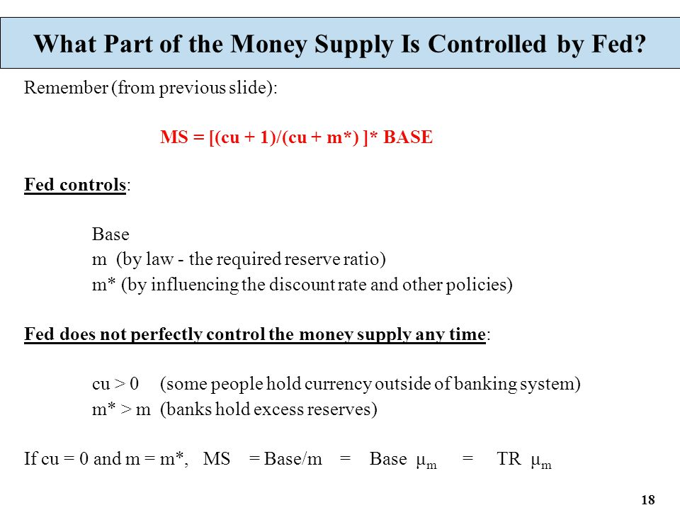 18 What Part of the Money Supply Is Controlled by Fed? Remember (from previous slide): MS = [(cu + 1)/(cu + m*) ]* BASE Fed controls: Base m (by law -
