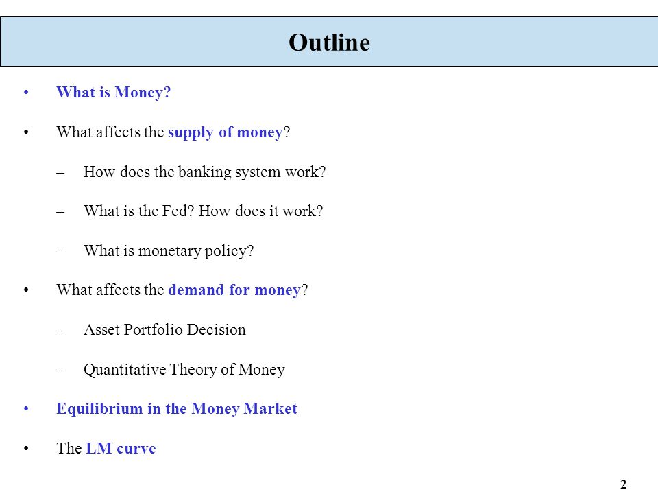 2 Outline What is Money? What affects the supply of money? –How does the banking system work? –What is the Fed? How does it work? –What is monetary po
