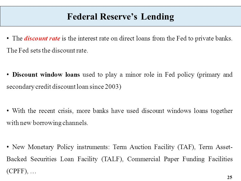 25 Federal Reserve's Lending The discount rate is the interest rate on direct loans from the Fed to private banks.