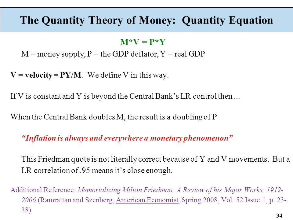 34 The Quantity Theory of Money: Quantity Equation M*V = P*Y M = money supply, P = the GDP deflator, Y = real GDP V = velocity = PY/M. We define V in