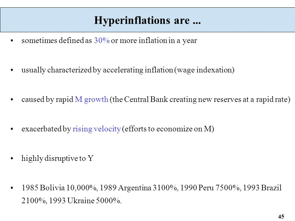 45 Hyperinflations are... sometimes defined as 30% or more inflation in a year usually characterized by accelerating inflation (wage indexation) cause