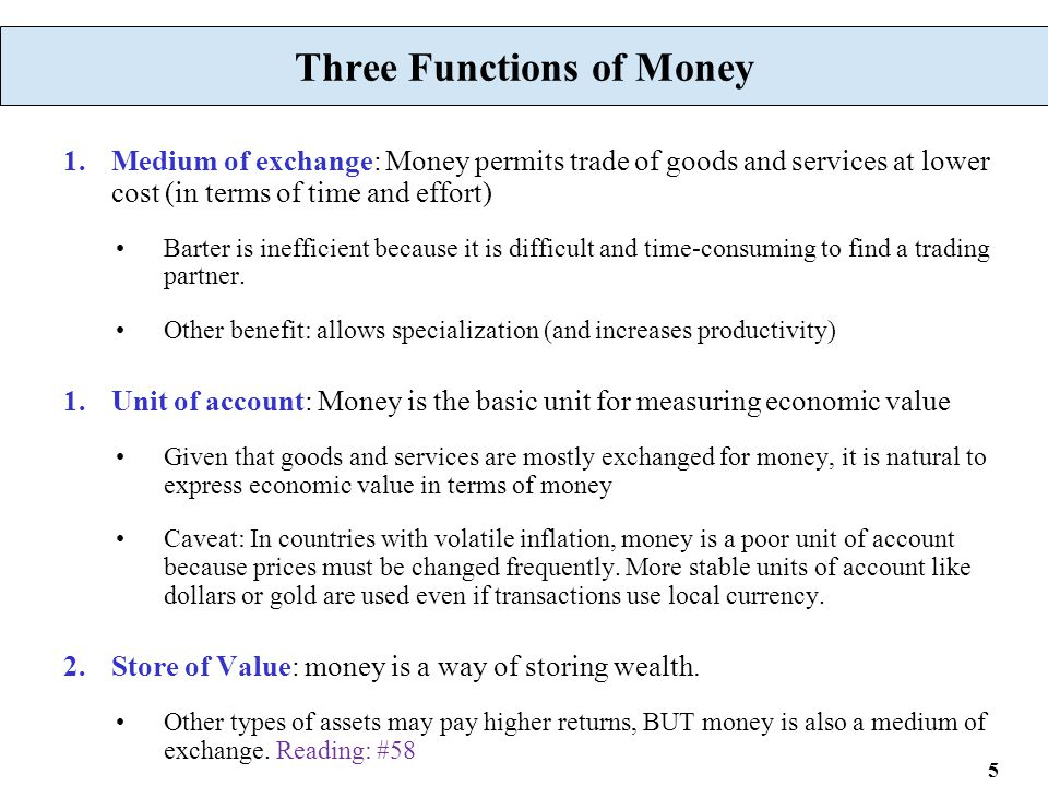 5 Three Functions of Money 1.Medium of exchange: Money permits trade of goods and services at lower cost (in terms of time and effort) Barter is ineff