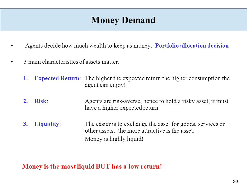 50 Money Demand Agents decide how much wealth to keep as money: Portfolio allocation decision 3 main characteristics of assets matter: 1.Expected Return: The higher the expected return the higher consumption the agent can enjoy.