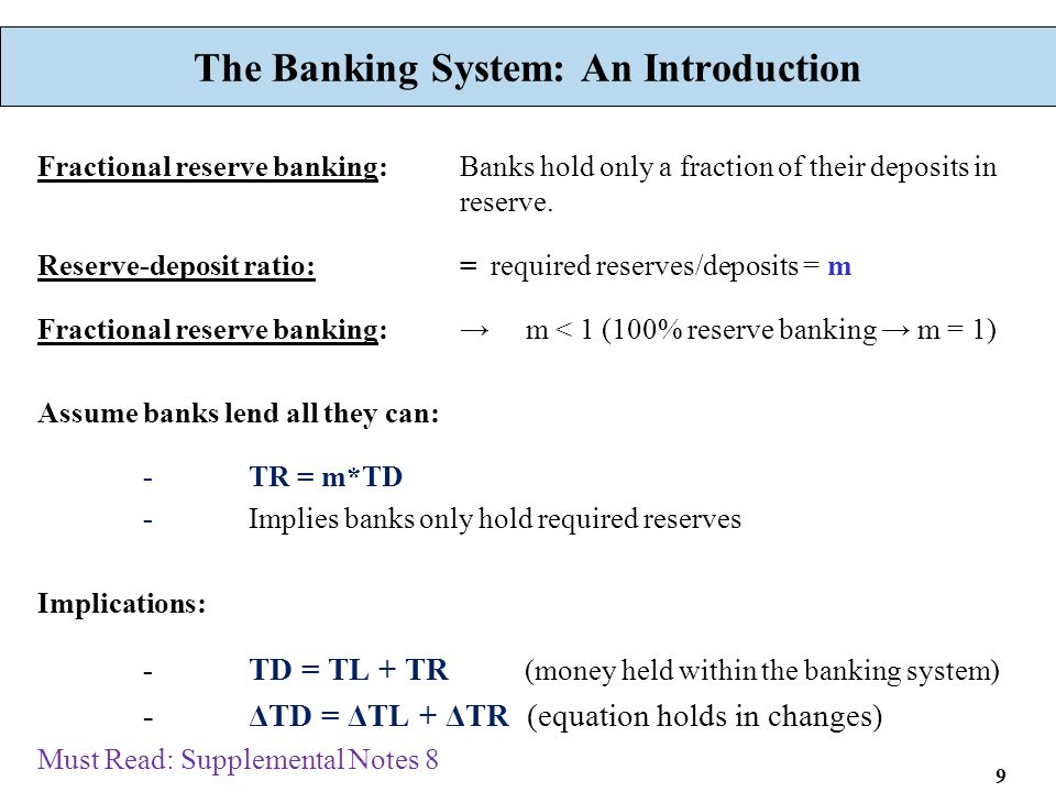 9 The Banking System: An Introduction Fractional reserve banking: Banks hold only a fraction of their deposits in reserve. Reserve-deposit ratio:= req
