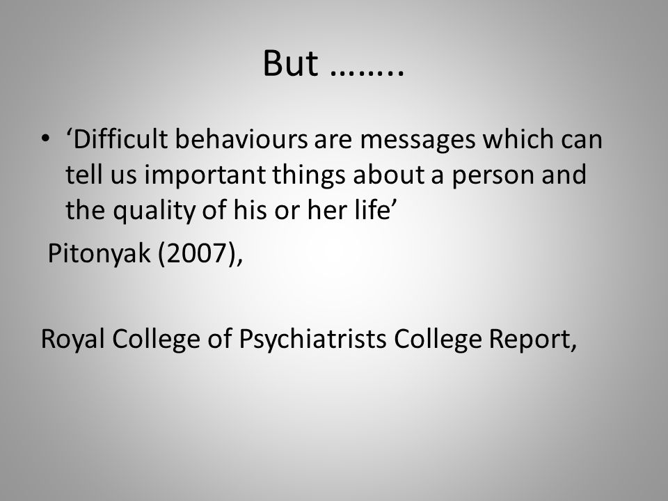 But …….. 'Difficult behaviours are messages which can tell us important things about a person and the quality of his or her life' Pitonyak (2007), Roy