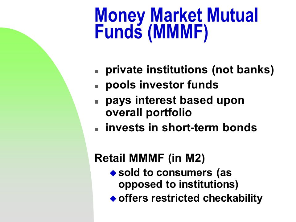 Money Market Mutual Funds (MMMF) n private institutions (not banks) n pools investor funds n pays interest based upon overall portfolio n invests in short-term bonds Retail MMMF (in M2) u sold to consumers (as opposed to institutions) u offers restricted checkability