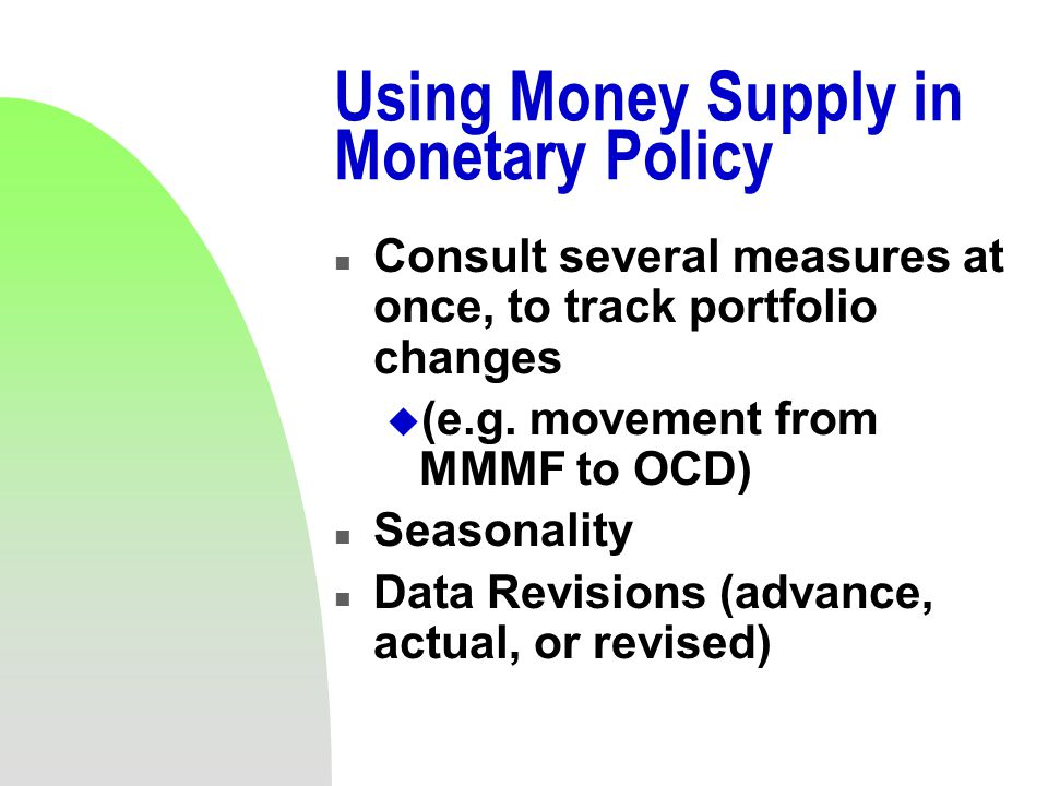 Using Money Supply in Monetary Policy n Consult several measures at once, to track portfolio changes u (e.g.