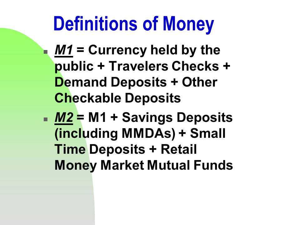Definitions of Money n M1 = Currency held by the public + Travelers Checks + Demand Deposits + Other Checkable Deposits n M2 = M1 + Savings Deposits (including MMDAs) + Small Time Deposits + Retail Money Market Mutual Funds