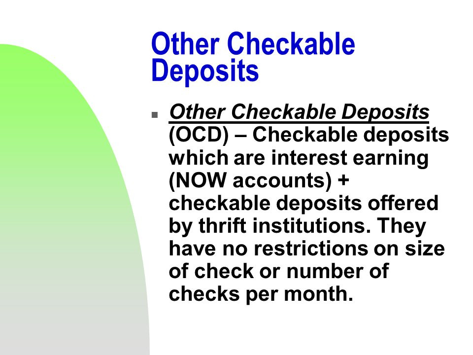 Other Checkable Deposits n Other Checkable Deposits (OCD) – Checkable deposits which are interest earning (NOW accounts) + checkable deposits offered by thrift institutions.