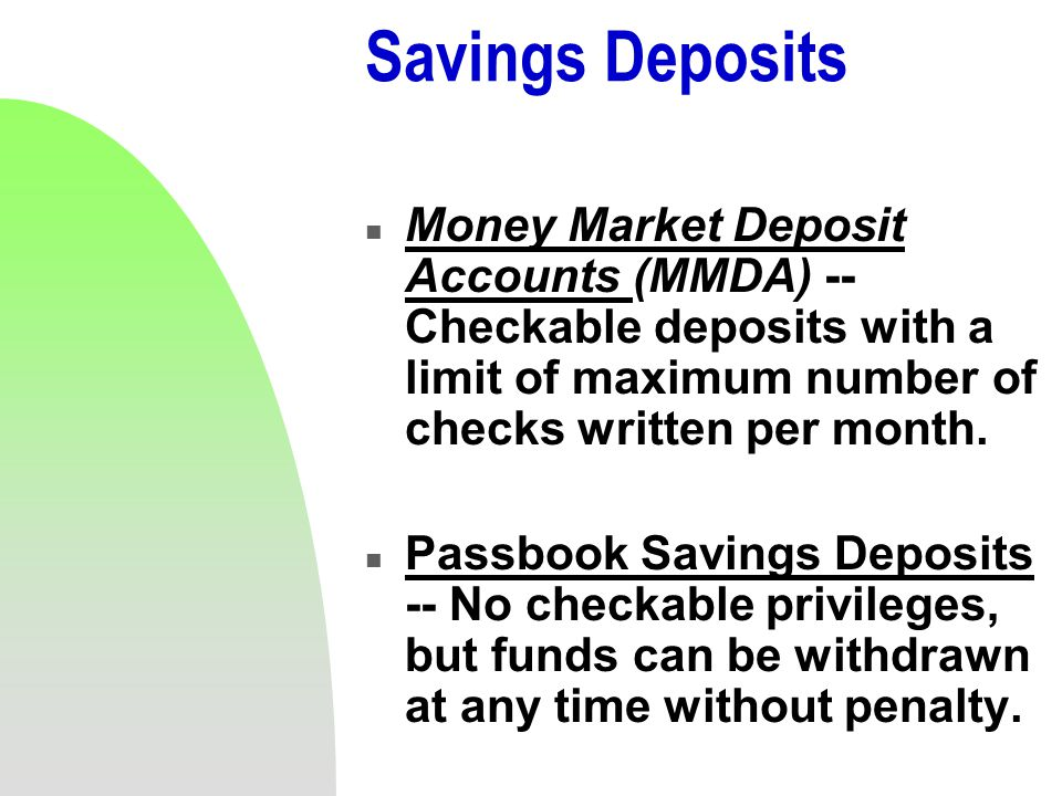 Savings Deposits n Money Market Deposit Accounts (MMDA) -- Checkable deposits with a limit of maximum number of checks written per month.