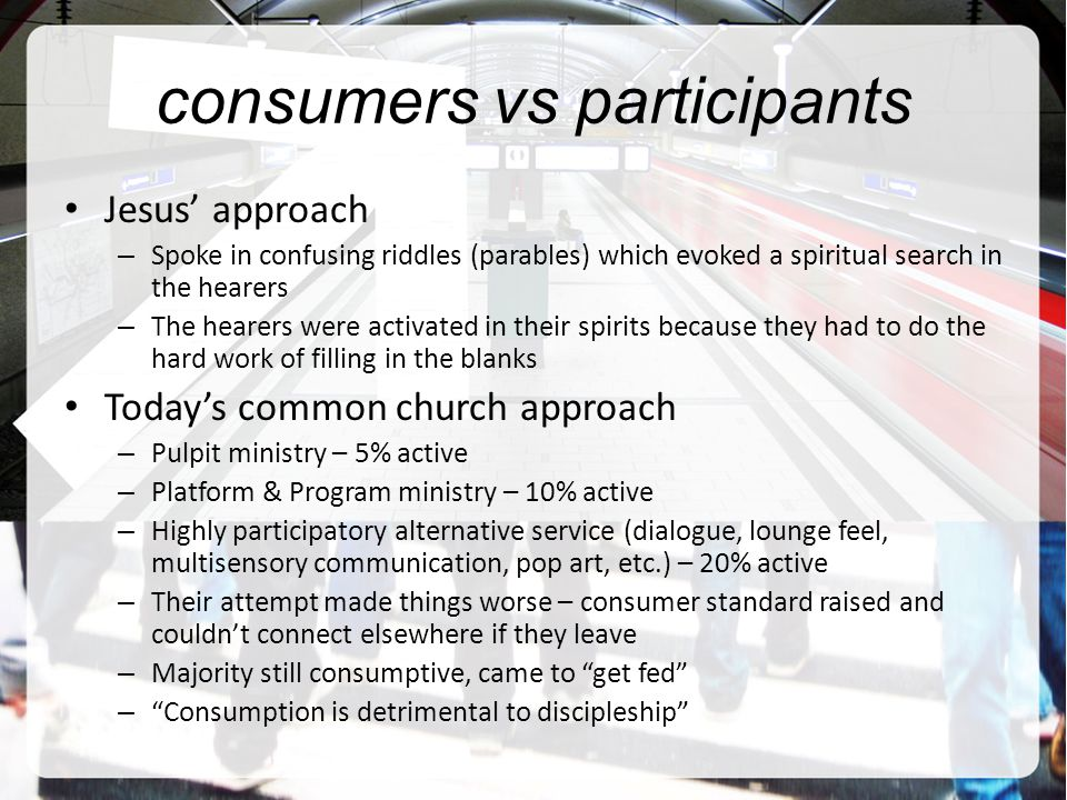 consumers vs participants Jesus' approach – Spoke in confusing riddles (parables) which evoked a spiritual search in the hearers – The hearers were activated in their spirits because they had to do the hard work of filling in the blanks Today's common church approach – Pulpit ministry – 5% active – Platform & Program ministry – 10% active – Highly participatory alternative service (dialogue, lounge feel, multisensory communication, pop art, etc.) – 20% active – Their attempt made things worse – consumer standard raised and couldn't connect elsewhere if they leave – Majority still consumptive, came to get fed – Consumption is detrimental to discipleship
