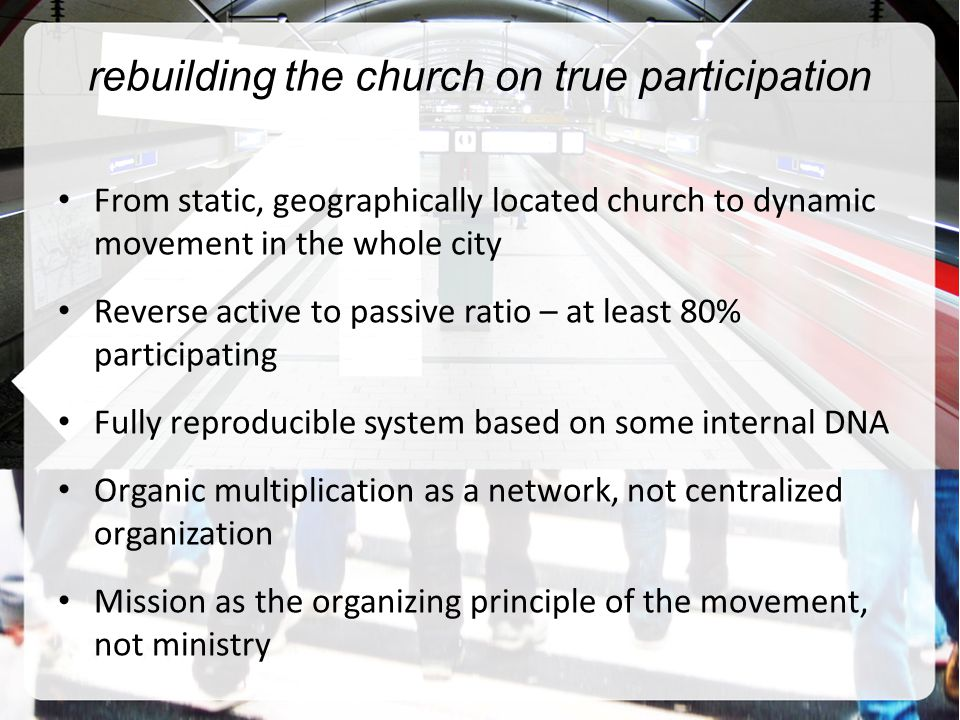rebuilding the church on true participation From static, geographically located church to dynamic movement in the whole city Reverse active to passive ratio – at least 80% participating Fully reproducible system based on some internal DNA Organic multiplication as a network, not centralized organization Mission as the organizing principle of the movement, not ministry