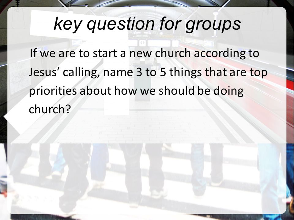 key question for groups If we are to start a new church according to Jesus' calling, name 3 to 5 things that are top priorities about how we should be doing church
