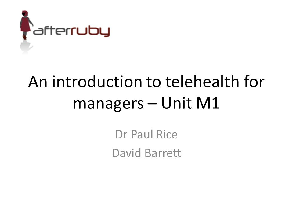 An introduction to telehealth for managers – Unit M1 Dr Paul Rice David Barrett