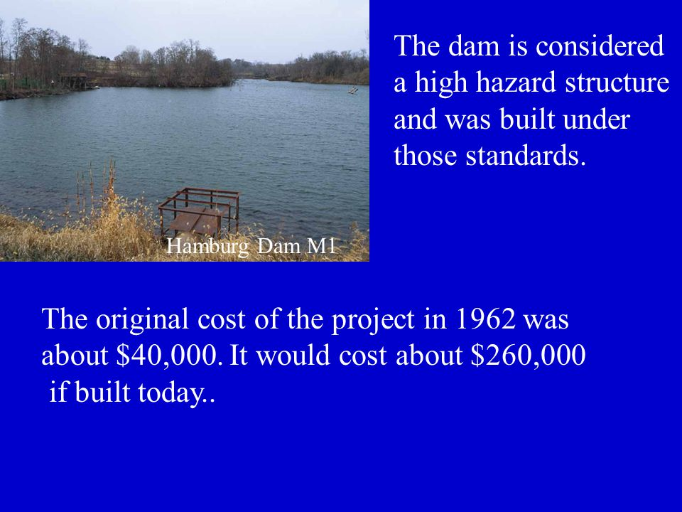 The original cost of the project in 1962 was about $40,000. It would cost about $260,000 if built today.. Hamburg Dam M1 The dam is considered a high