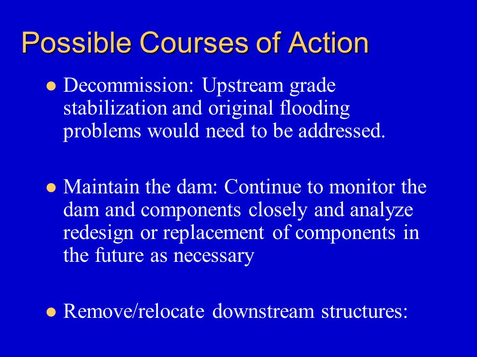 Possible Courses of Action Decommission: Upstream grade stabilization and original flooding problems would need to be addressed. Maintain the dam: Con
