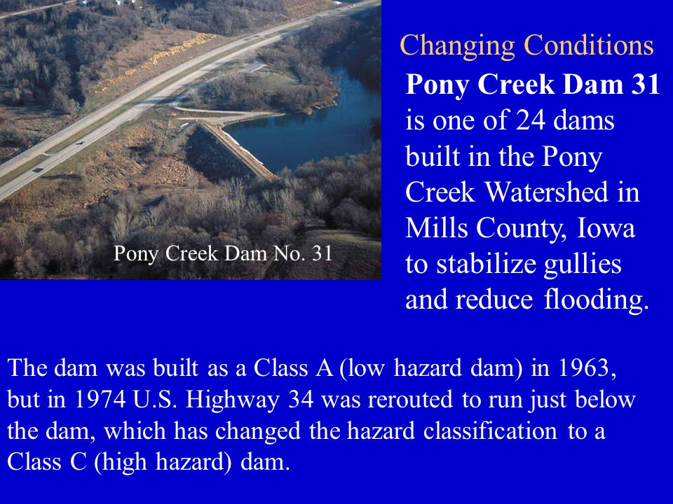 Pony Creek Dam No. 31 Pony Creek Dam 31 is one of 24 dams built in the Pony Creek Watershed in Mills County, Iowa to stabilize gullies and reduce floo