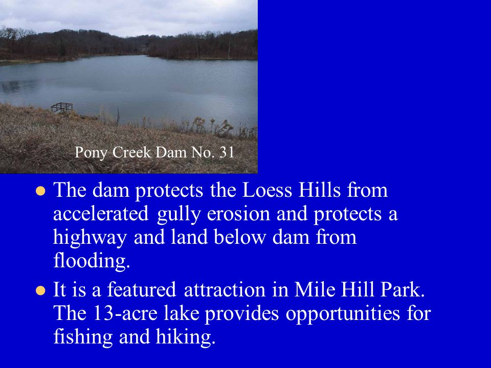 Community Benefits The dam protects the Loess Hills from accelerated gully erosion and protects a highway and land below dam from flooding.