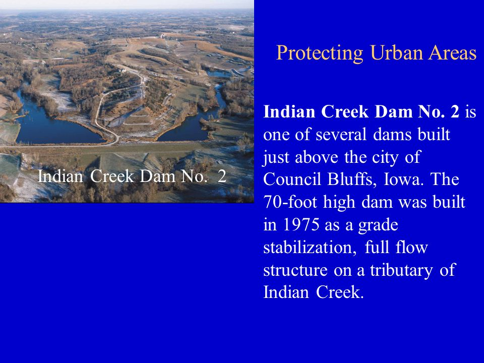 Indian Creek Dam No. 2 Indian Creek Dam No. 2 is one of several dams built just above the city of Council Bluffs, Iowa. The 70-foot high dam was built