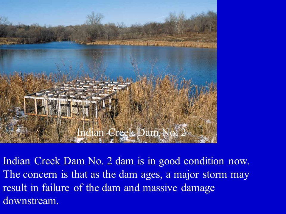 Indian Creek Dam No. 2 dam is in good condition now. The concern is that as the dam ages, a major storm may result in failure of the dam and massive d