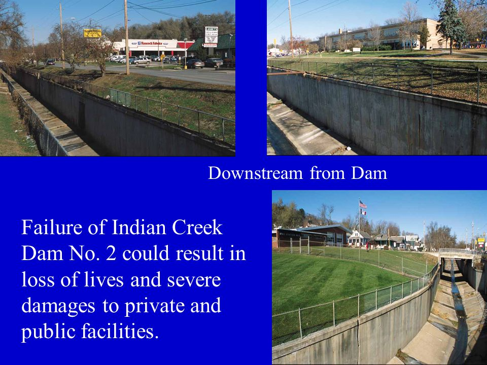 Failure of Indian Creek Dam No. 2 could result in loss of lives and severe damages to private and public facilities. Downstream from Dam