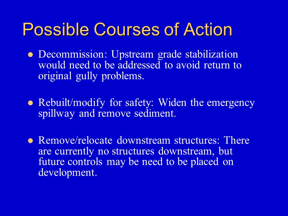 Possible Courses of Action Decommission: Upstream grade stabilization would need to be addressed to avoid return to original gully problems.