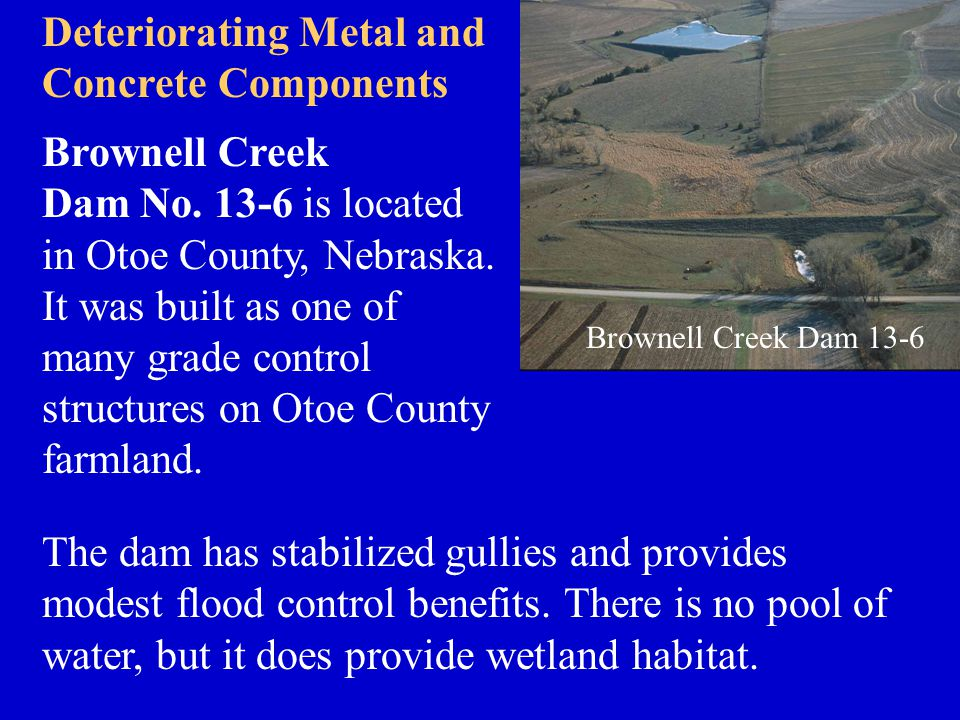 Brownell Creek Dam No. 13-6 is located in Otoe County, Nebraska. It was built as one of many grade control structures on Otoe County farmland. Brownel