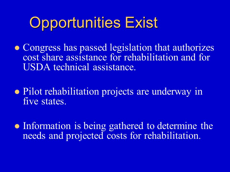 Opportunities Exist Congress has passed legislation that authorizes cost share assistance for rehabilitation and for USDA technical assistance. Pilot
