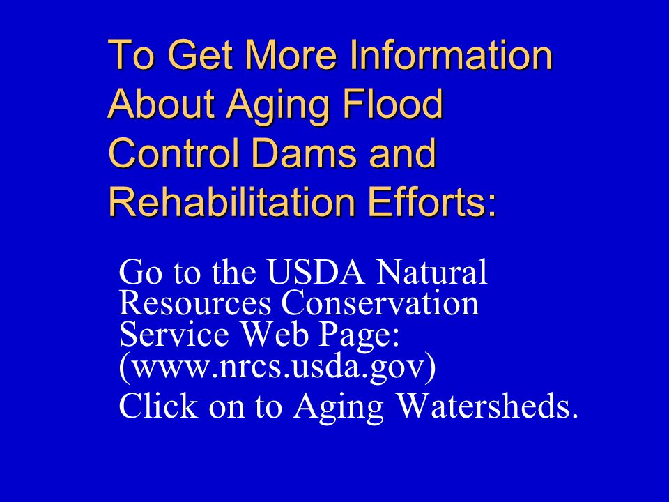 To Get More Information About Aging Flood Control Dams and Rehabilitation Efforts: Go to the USDA Natural Resources Conservation Service Web Page: (www.nrcs.usda.gov) Click on to Aging Watersheds.
