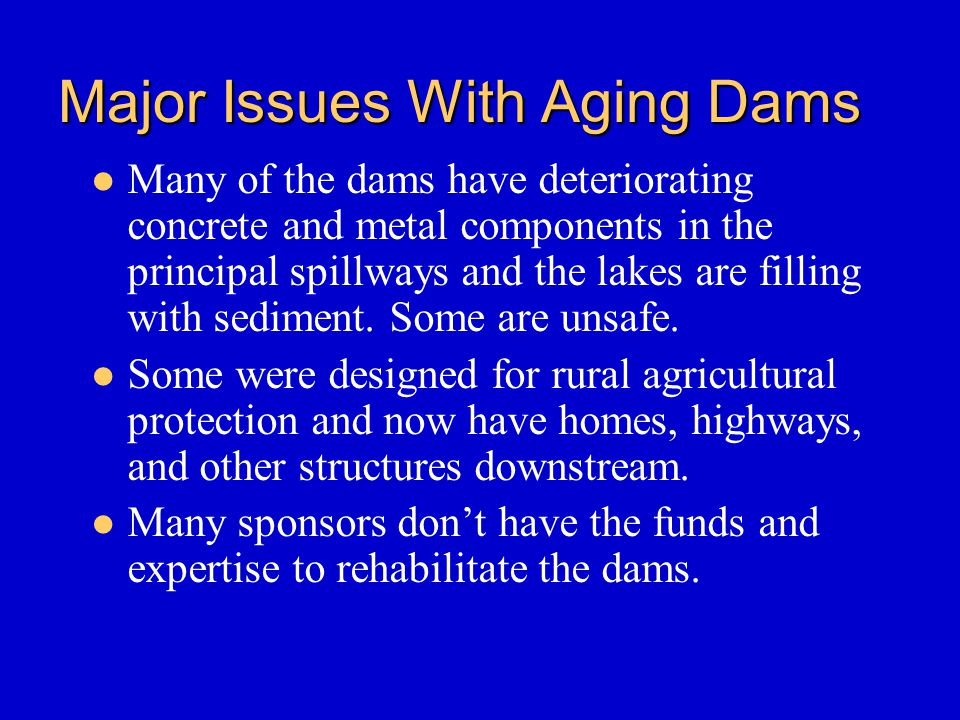 Major Issues With Aging Dams Many of the dams have deteriorating concrete and metal components in the principal spillways and the lakes are filling with sediment.