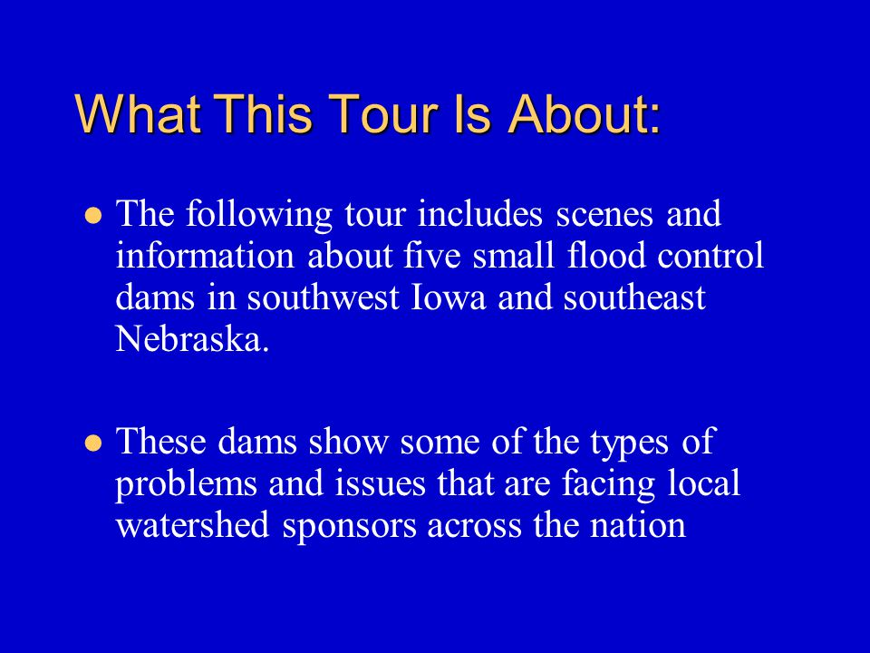 What This Tour Is About: The following tour includes scenes and information about five small flood control dams in southwest Iowa and southeast Nebraska.