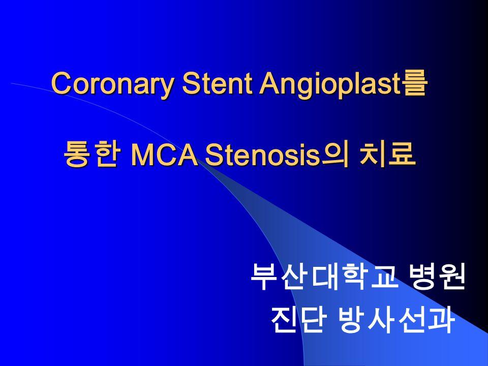 Coronary Stent Angioplast 를 통한 MCA Stenosis 의 치료 부산대학교 병원 진단 방사선과