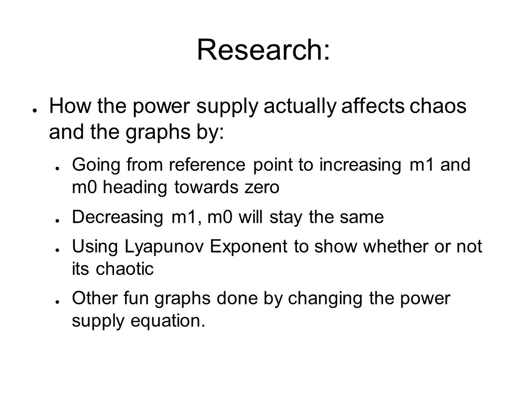 Research: ● How the power supply actually affects chaos and the graphs by: ● Going from reference point to increasing m1 and m0 heading towards zero ●
