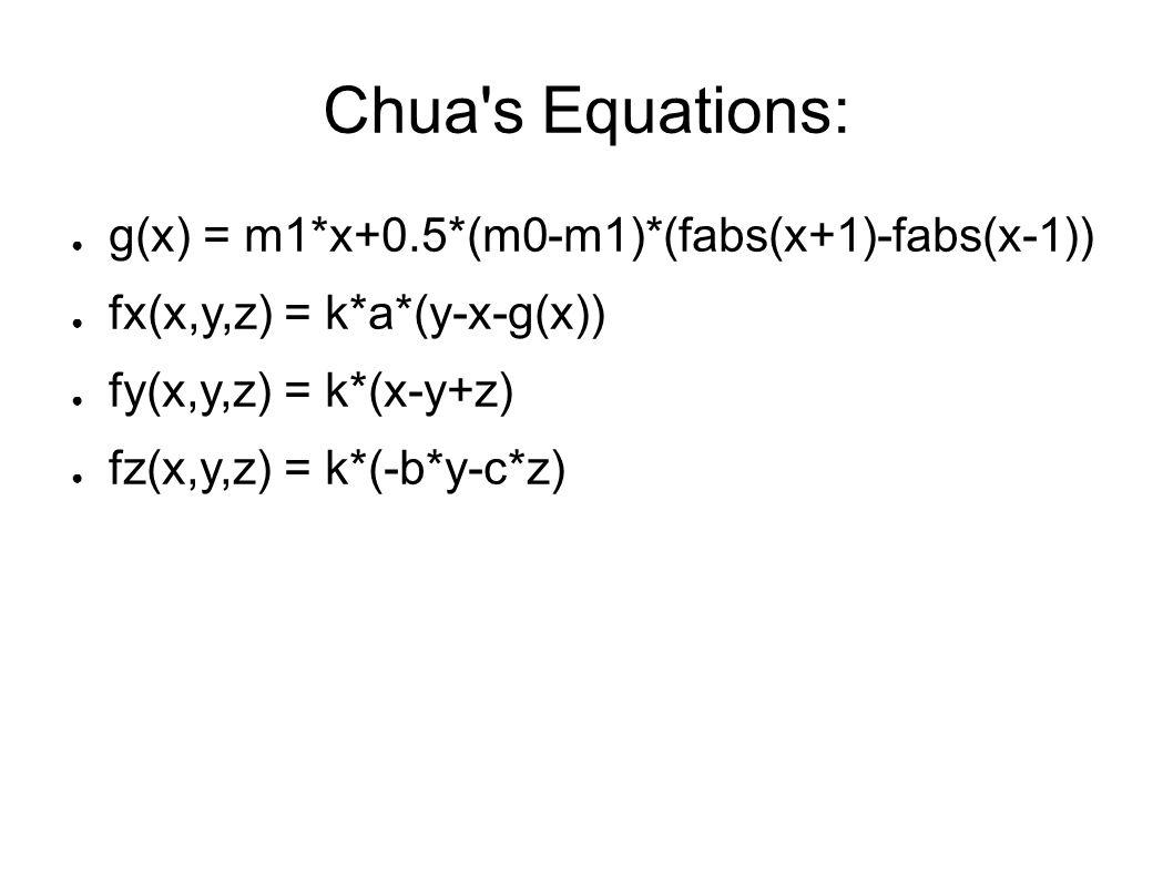 Chua s Equations: ● g(x) = m1*x+0.5*(m0-m1)*(fabs(x+1)-fabs(x-1)) ● fx(x,y,z) = k*a*(y-x-g(x)) ● fy(x,y,z) = k*(x-y+z) ● fz(x,y,z) = k*(-b*y-c*z)