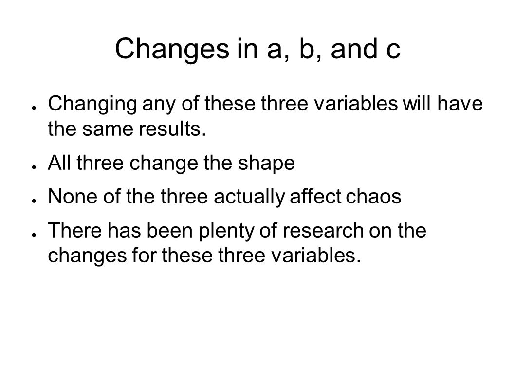 Changes in a, b, and c ● Changing any of these three variables will have the same results. ● All three change the shape ● None of the three actually a