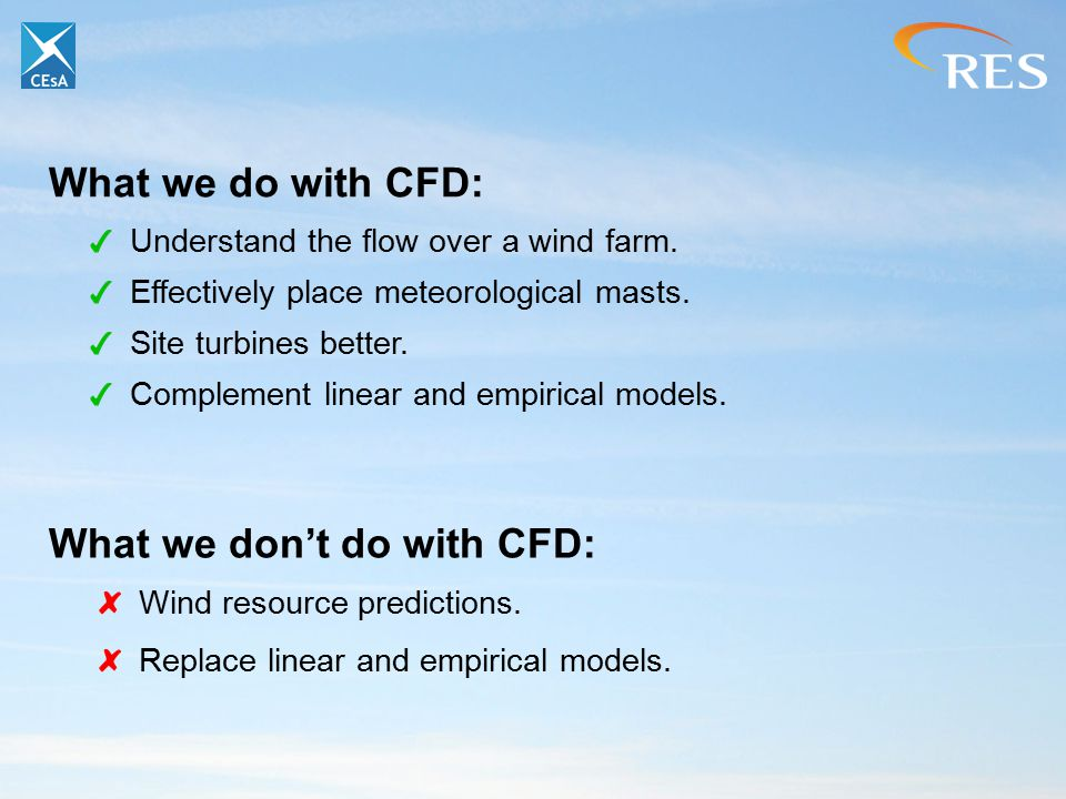 What we do with CFD: Understand the flow over a wind farm. Effectively place meteorological masts. Site turbines better. Complement linear and empiric