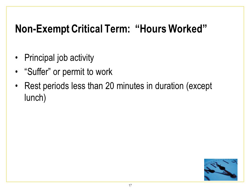 17 Non-Exempt Critical Term: Hours Worked Principal job activity Suffer or permit to work Rest periods less than 20 minutes in duration (except lunch)