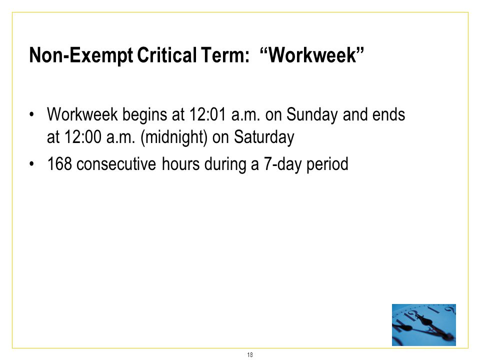18 Non-Exempt Critical Term: Workweek Workweek begins at 12:01 a.m.